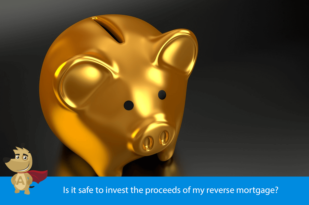 Is it safe to invest the proceeds of my reverse mortgage?