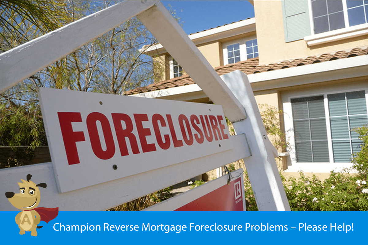 Champion Reverse Mortgage Foreclosure Problems – Please Help!